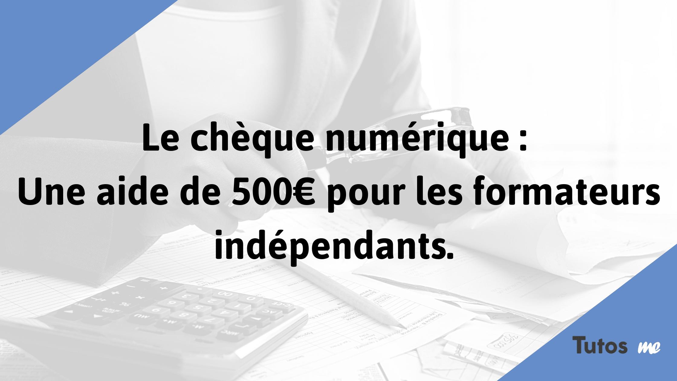 Le chèque numérique Une aide de 500€ pour les formateurs indépendants.